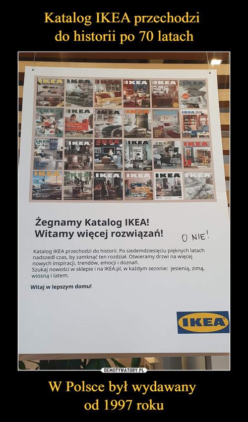 Katalog IKEA przechodzi  do historii po 70 latach W Polsce był wydawany  od 1997 roku