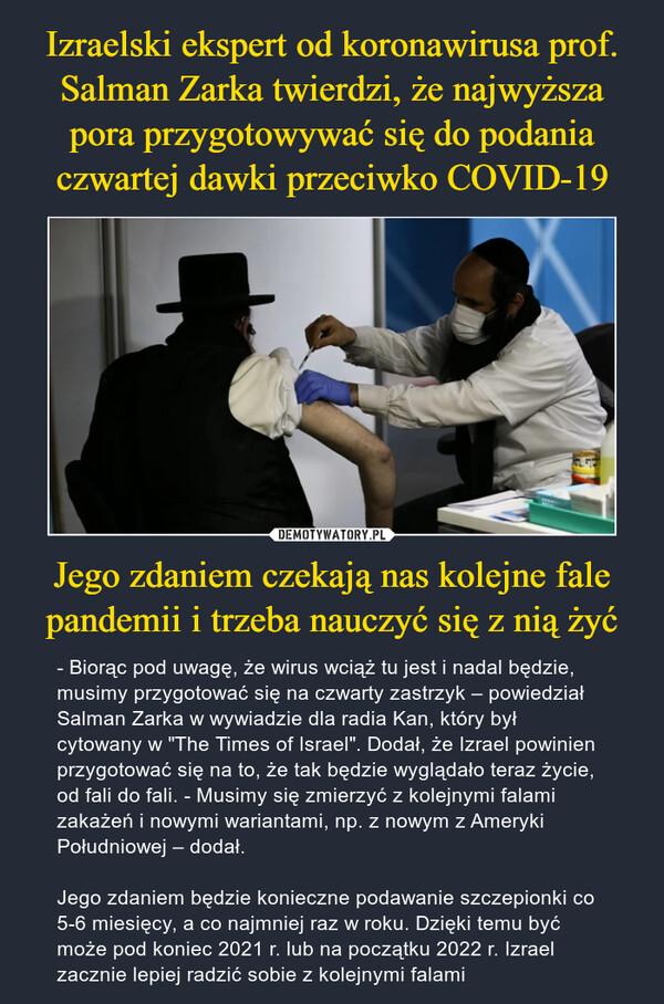 Izraelski ekspert od koronawirusa prof. Salman Zarka twierdzi, że najwyższa pora przygotowywać się do podania czwartej dawki przeciwko COVID-19 Jego zdaniem czekają nas kolejne fale pandemii i trzeba nauczyć się z nią żyć