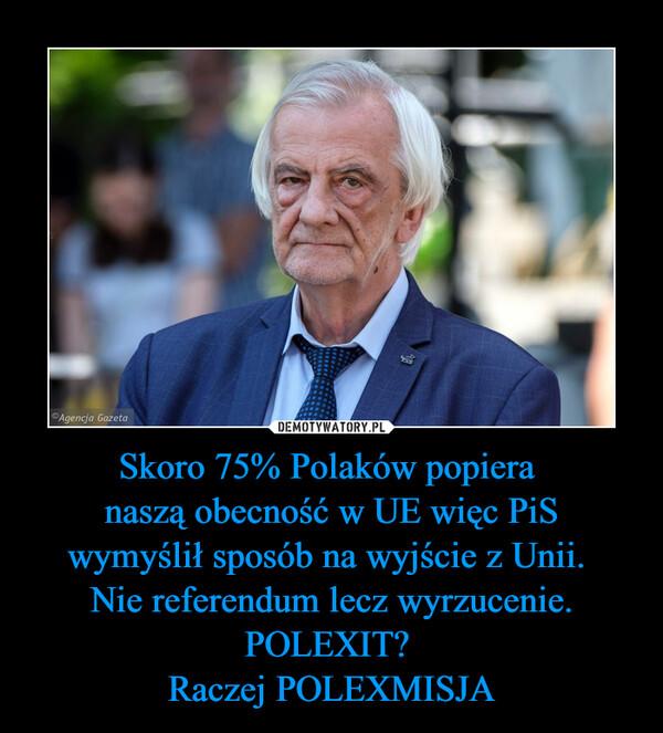 Skoro 75% Polaków popiera naszą obecność w UE więc PiSwymyślił sposób na wyjście z Unii. Nie referendum lecz wyrzucenie.POLEXIT? Raczej POLEXMISJA –