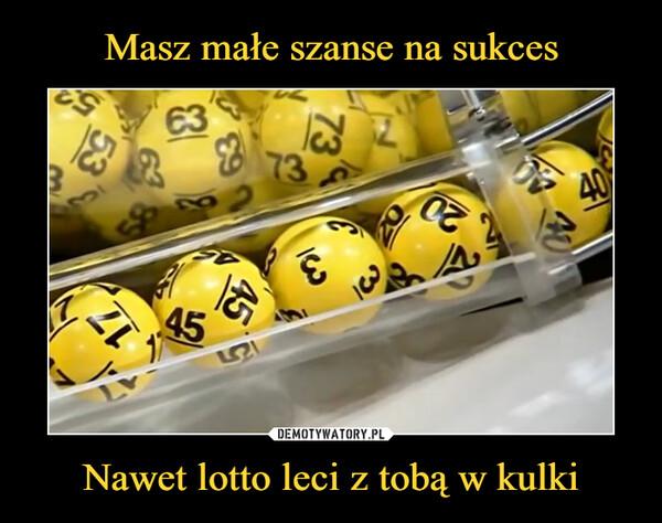 Nawet lotto leci z tobą w kulki –