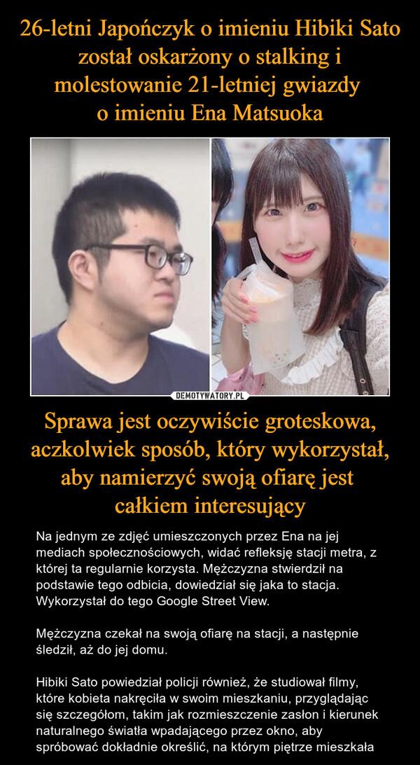 26-letni Japończyk o imieniu Hibiki Sato został oskarżony o stalking i molestowanie 21-letniej gwiazdy  o imieniu Ena Matsuoka Sprawa jest oczywiście groteskowa, aczkolwiek sposób, który wykorzystał, aby namierzyć swoją ofiarę jest  całkiem interesujący