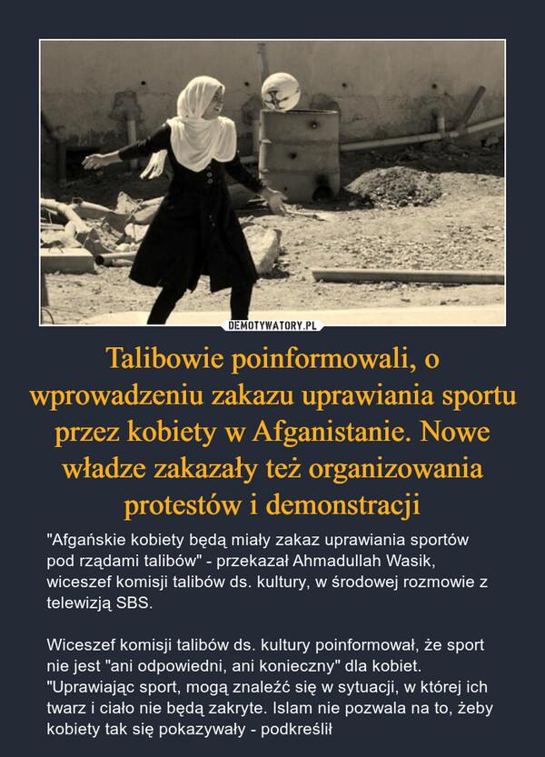 """Talibowie poinformowali, o wprowadzeniu zakazu uprawiania sportu przez kobiety w Afganistanie. Nowe władze zakazały też organizowania protestów i demonstracji – """"Afgańskie kobiety będą miały zakaz uprawiania sportów pod rządami talibów"""" - przekazał Ahmadullah Wasik, wiceszef komisji talibów ds. kultury, w środowej rozmowie z telewizją SBS.Wiceszef komisji talibów ds. kultury poinformował, że sport nie jest """"ani odpowiedni, ani konieczny"""" dla kobiet. """"Uprawiając sport, mogą znaleźć się w sytuacji, w której ich twarz i ciało nie będą zakryte. Islam nie pozwala na to, żeby kobiety tak się pokazywały - podkreślił"""