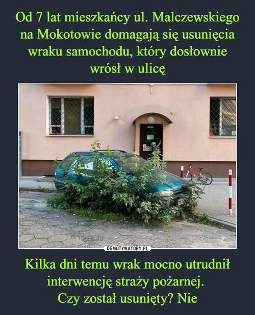 Od 7 lat mieszkańcy ul. Malczewskiego na Mokotowie domagają się usunięcia wraku samochodu, który dosłownie wrósł w ulicę Kilka dni temu wrak mocno utrudnił interwencję straży pożarnej.  Czy został usunięty? Nie