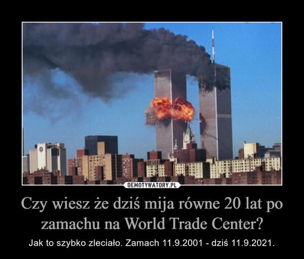 Czy wiesz że dziś mija równe 20 lat po zamachu na World Trade Center? – Jak to szybko zleciało. Zamach 11.9.2001 - dziś 11.9.2021.