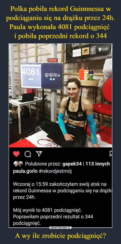 Polka pobiła rekord Guinnnessa w podciąganiu się na drążku przez 24h. Paula wykonała 4081 podciągnięć  i pobiła poprzedni rekord o 344 A wy ile zrobicie podciągnięć?