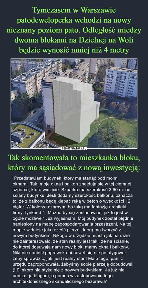 Tymczasem w Warszawie patodeweloperka wchodzi na nowy nieznany poziom pato. Odległość miedzy dwoma blokami na Dzielnej na Woli będzie wynosić mniej niż 4 metry Tak skomentowała to mieszkanka bloku, który ma sąsiadować z nową inwestycją: