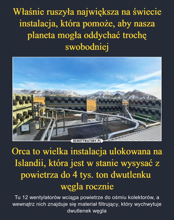 Orca to wielka instalacja ulokowana na Islandii, która jest w stanie wysysać z powietrza do 4 tys. ton dwutlenku węgla rocznie – Tu 12 wentylatorów wciąga powietrze do ośmiu kolektorów, a wewnątrz nich znajduje się materiał filtrujący, który wychwytuje dwutlenek węgla