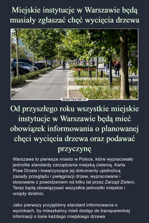 Miejskie instytucje w Warszawie będą musiały zgłaszać chęć wycięcia drzewa Od przyszłego roku wszystkie miejskie instytucje w Warszawie będą mieć obowiązek informowania o planowanej chęci wycięcia drzewa oraz podawać przyczynę