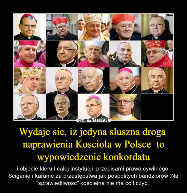 """Wydaje sie, iz jedyna sluszna droga  naprawienia Kosciola w Polsce  to wypowiedzenie konkordatu – i objecie kleru i calej instytucji  przepisami prawa cywilnego. Sciganie i karanie za przestępstwa jak pospolitych bandziorów .Na  """"sprawiedliwosc"""" kościelna nie ma co liczyc.."""