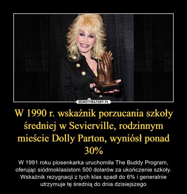 W 1990 r. wskaźnik porzucania szkoły średniej w Sevierville, rodzinnym mieście Dolly Parton, wyniósł ponad 30% – W 1991 roku piosenkarka uruchomiła The Buddy Program, oferując siódmoklasistom 500 dolarów za ukończenie szkoły. Wskaźnik rezygnacji z tych klas spadł do 6% i generalnie utrzymuje tę średnią do dnia dzisiejszego
