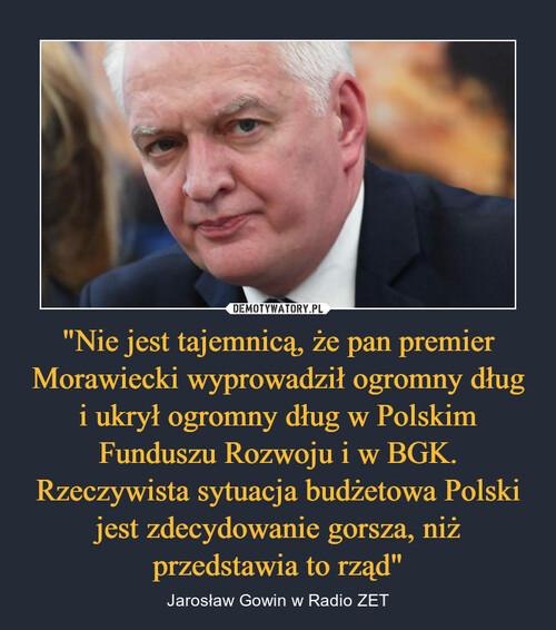 """""""Nie jest tajemnicą, że pan premier Morawiecki wyprowadził ogromny dług i ukrył ogromny dług w Polskim Funduszu Rozwoju i w BGK. Rzeczywista sytuacja budżetowa Polski jest zdecydowanie gorsza, niż przedstawia to rząd"""""""