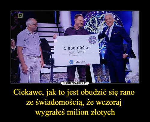 Ciekawe, jak to jest obudzić się rano  ze świadomością, że wczoraj  wygrałeś milion złotych