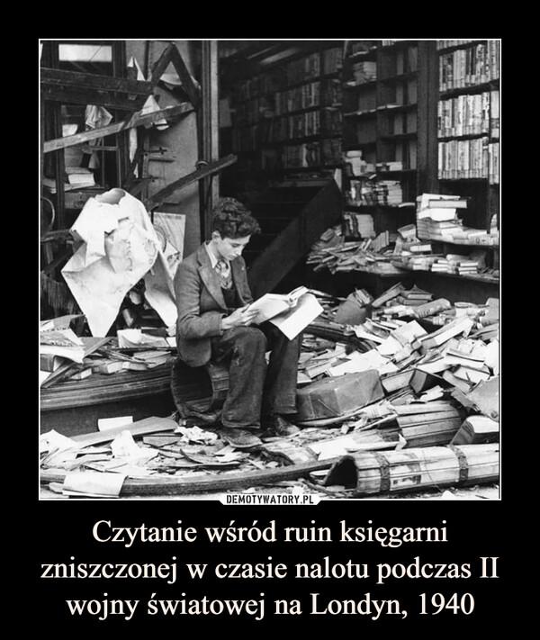 Czytanie wśród ruin księgarni zniszczonej w czasie nalotu podczas II wojny światowej na Londyn, 1940 –