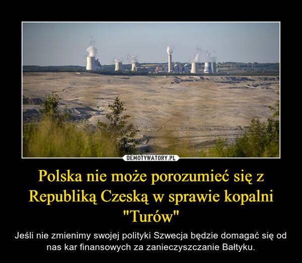 """Polska nie może porozumieć się z Republiką Czeską w sprawie kopalni """"Turów"""" – Jeśli nie zmienimy swojej polityki Szwecja będzie domagać się od nas kar finansowych za zanieczyszczanie Bałtyku."""