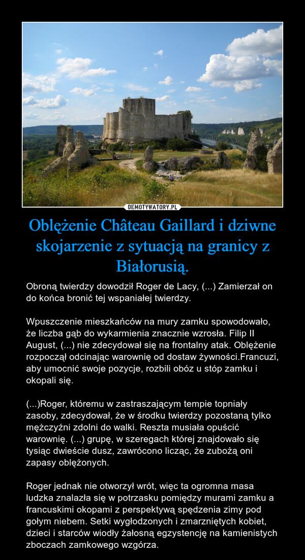 Oblężenie Château Gaillard i dziwne skojarzenie z sytuacją na granicy z Białorusią. – Obroną twierdzy dowodził Roger de Lacy, (...) Zamierzał on do końca bronić tej wspaniałej twierdzy.Wpuszczenie mieszkańców na mury zamku spowodowało, że liczba gąb do wykarmienia znacznie wzrosła. Filip II August, (...) nie zdecydował się na frontalny atak. Oblężenie rozpoczął odcinając warownię od dostaw żywności.Francuzi, aby umocnić swoje pozycje, rozbili obóz u stóp zamku i okopali się.(...)Roger, któremu w zastraszającym tempie topniały zasoby, zdecydował, że w środku twierdzy pozostaną tylko mężczyźni zdolni do walki. Reszta musiała opuścić warownię. (...) grupę, w szeregach której znajdowało się tysiąc dwieście dusz, zawrócono licząc, że zubożą oni zapasy oblężonych.Roger jednak nie otworzył wrót, więc ta ogromna masa ludzka znalazła się w potrzasku pomiędzy murami zamku a francuskimi okopami z perspektywą spędzenia zimy pod gołym niebem. Setki wygłodzonych i zmarzniętych kobiet, dzieci i starców wiodły żałosną egzystencję na kamienistych zboczach zamkowego wzgórza.