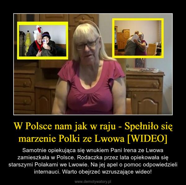 W Polsce nam jak w raju - Spełniło się marzenie Polki ze Lwowa [WIDEO] – Samotnie opiekująca się wnukiem Pani Irena ze Lwowa zamieszkała w Polsce. Rodaczka przez lata opiekowała się starszymi Polakami we Lwowie. Na jej apel o pomoc odpowiedzieli internauci. Warto obejrzeć wzruszające wideo!