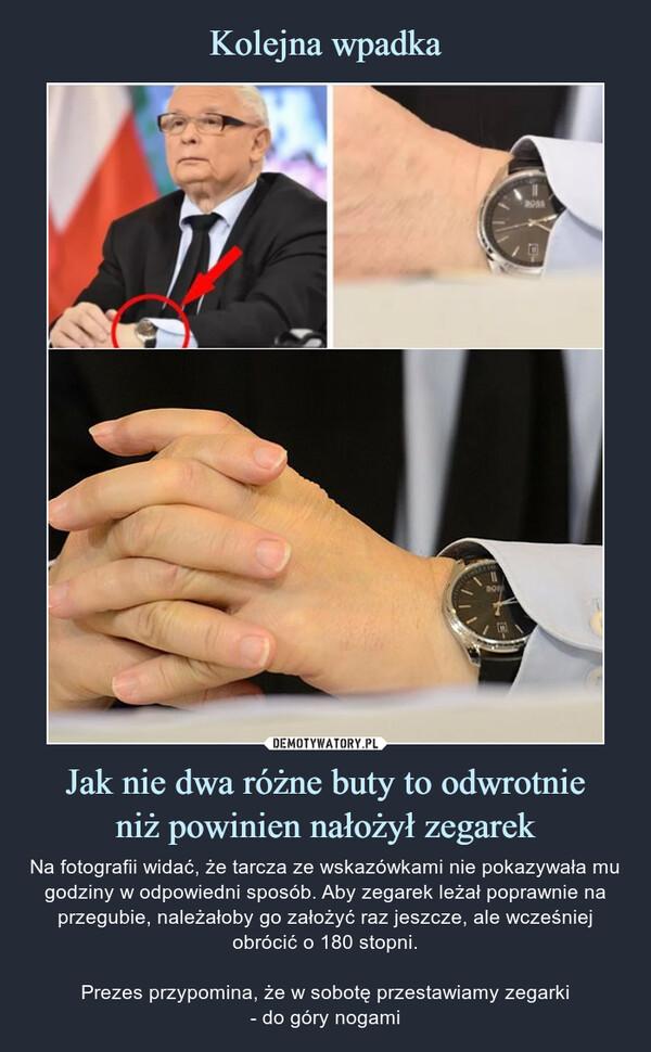 Jak nie dwa różne buty to odwrotnieniż powinien nałożył zegarek – Na fotografii widać, że tarcza ze wskazówkami nie pokazywała mu godziny w odpowiedni sposób. Aby zegarek leżał poprawnie na przegubie, należałoby go założyć raz jeszcze, ale wcześniej obrócić o 180 stopni.Prezes przypomina, że w sobotę przestawiamy zegarki- do góry nogami