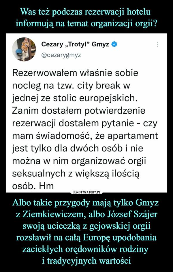 """Albo takie przygody mają tylko Gmyz z Ziemkiewiczem, albo József Szájer swoją ucieczką z gejowskiej orgii rozsławił na całą Europę upodobania zaciekłych orędowników rodziny i tradycyjnych wartości –  Cezary """"Trotyl"""" Gmyz O i@cezarygmyzRezerwowałem właśnie sobienocleg na tzw. city break wjednej ze stolic europejskich.Zanim dostałem potwierdzenierezerwacji dostałem pytanie - czymam świadomość, że apartamentjest tylko dla dwóch osób i niemożna w nim organizować orgiiseksualnych z większą ilościąosób. Hm"""