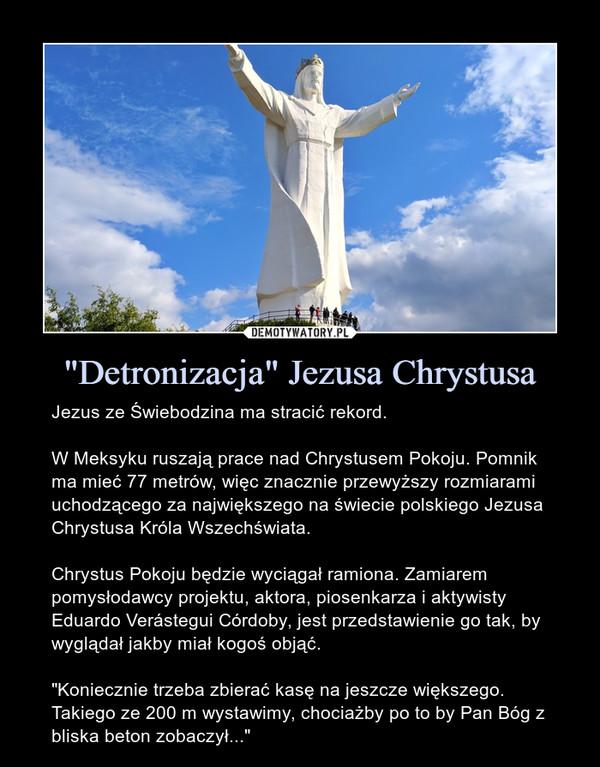 """""""Detronizacja"""" Jezusa Chrystusa – Jezus ze Świebodzina ma stracić rekord.W Meksyku ruszają prace nad Chrystusem Pokoju. Pomnik ma mieć 77 metrów, więc znacznie przewyższy rozmiarami uchodzącego za największego na świecie polskiego Jezusa Chrystusa Króla Wszechświata.Chrystus Pokoju będzie wyciągał ramiona. Zamiarem pomysłodawcy projektu, aktora, piosenkarza i aktywisty Eduardo Verástegui Córdoby, jest przedstawienie go tak, by wyglądał jakby miał kogoś objąć.""""Koniecznie trzeba zbierać kasę na jeszcze większego. Takiego ze 200 m wystawimy, chociażby po to by Pan Bóg z bliska beton zobaczył..."""""""