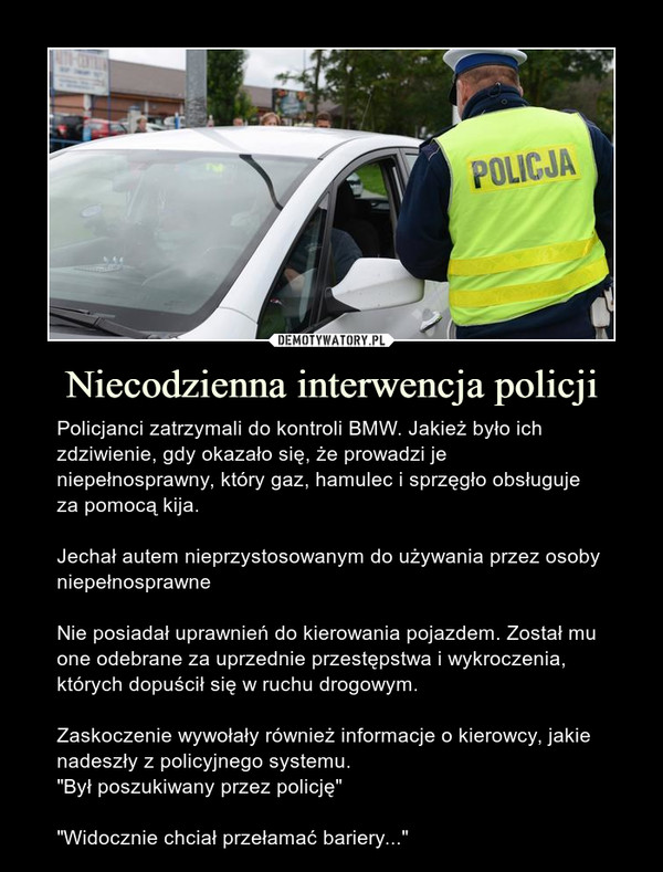 """Niecodzienna interwencja policji – Policjanci zatrzymali do kontroli BMW. Jakież było ich zdziwienie, gdy okazało się, że prowadzi je niepełnosprawny, który gaz, hamulec i sprzęgło obsługuje za pomocą kija.Jechał autem nieprzystosowanym do używania przez osoby niepełnosprawneNie posiadał uprawnień do kierowania pojazdem. Został mu one odebrane za uprzednie przestępstwa i wykroczenia, których dopuścił się w ruchu drogowym.Zaskoczenie wywołały również informacje o kierowcy, jakie nadeszły z policyjnego systemu.""""Był poszukiwany przez policję""""""""Widocznie chciał przełamać bariery..."""""""