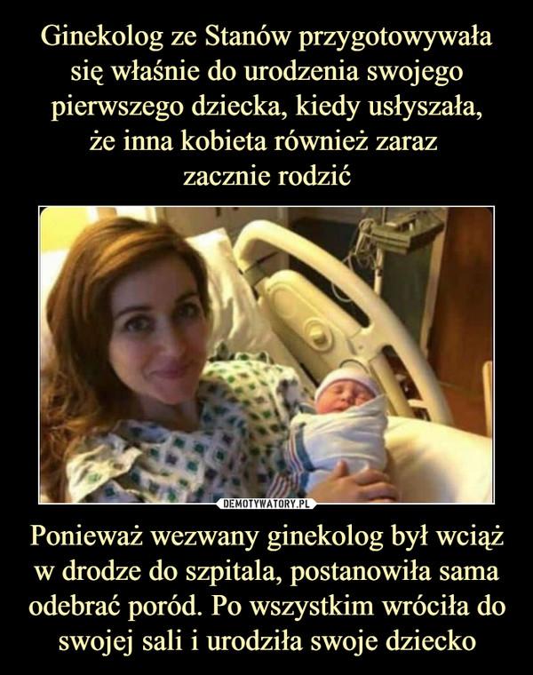 Ginekolog ze Stanów przygotowywała się właśnie do urodzenia swojego pierwszego dziecka, kiedy usłyszała, że inna kobieta również zaraz zacznie rodzić Ponieważ wezwany ginekolog był wciąż w drodze do szpitala, postanowiła sama odebrać poród. Po wszystkim wróciła do swojej sali i urodziła swoje dziecko