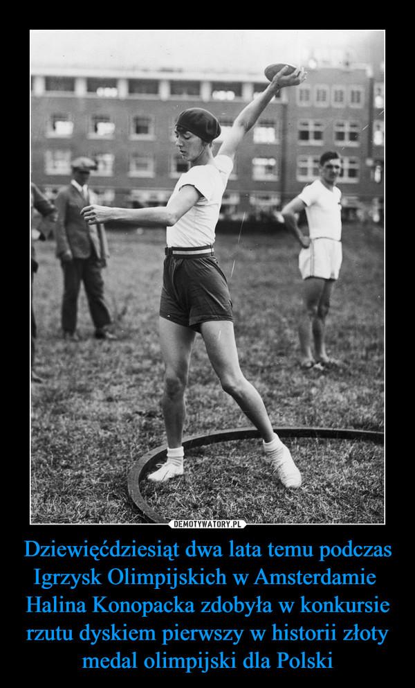 Dziewięćdziesiąt dwa lata temu podczas Igrzysk Olimpijskich w Amsterdamie Halina Konopacka zdobyła w konkursie rzutu dyskiem pierwszy w historii złoty medal olimpijski dla Polski